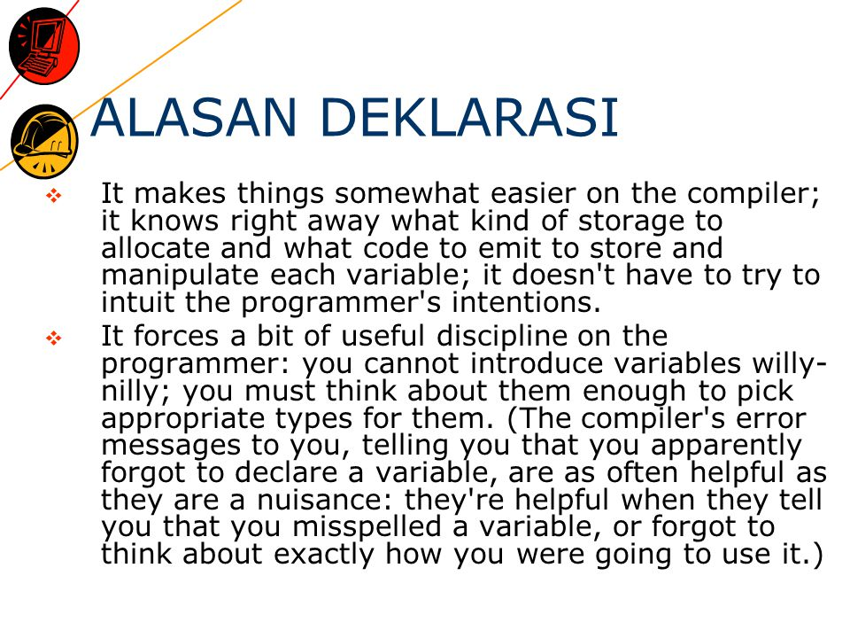 ALASAN DEKLARASI  It makes things somewhat easier on the compiler; it knows right away what kind of storage to allocate and what code to emit to stor