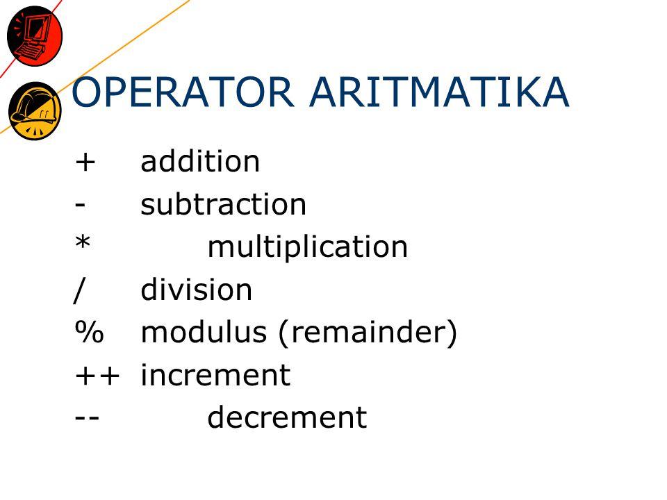 OPERATOR ARITMATIKA + addition - subtraction * multiplication / division % modulus (remainder) ++increment --decrement