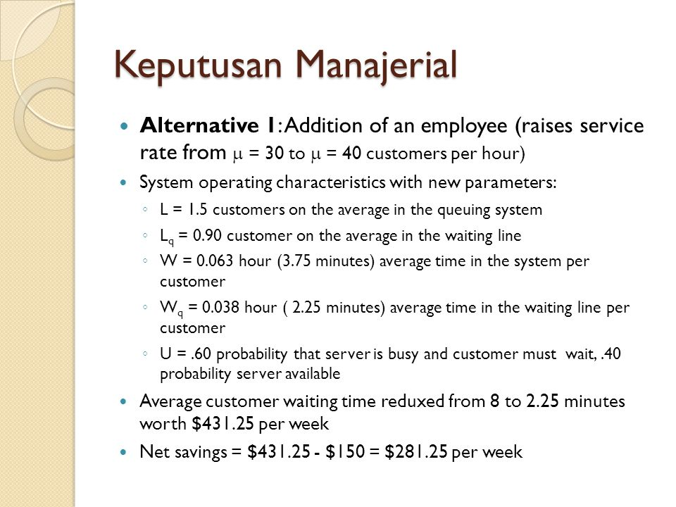 Keputusan Manajerial Alternative 1: Addition of an employee (raises service rate from  = 30 to  = 40 customers per hour) System operating characteri