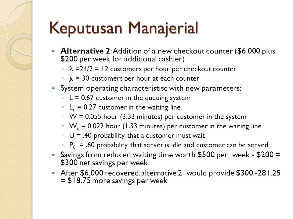 Keputusan Manajerial Alternative 2: Addition of a new checkout counter ($6,000 plus $200 per week for additional cashier) ◦ =24/2 = 12 customers per h