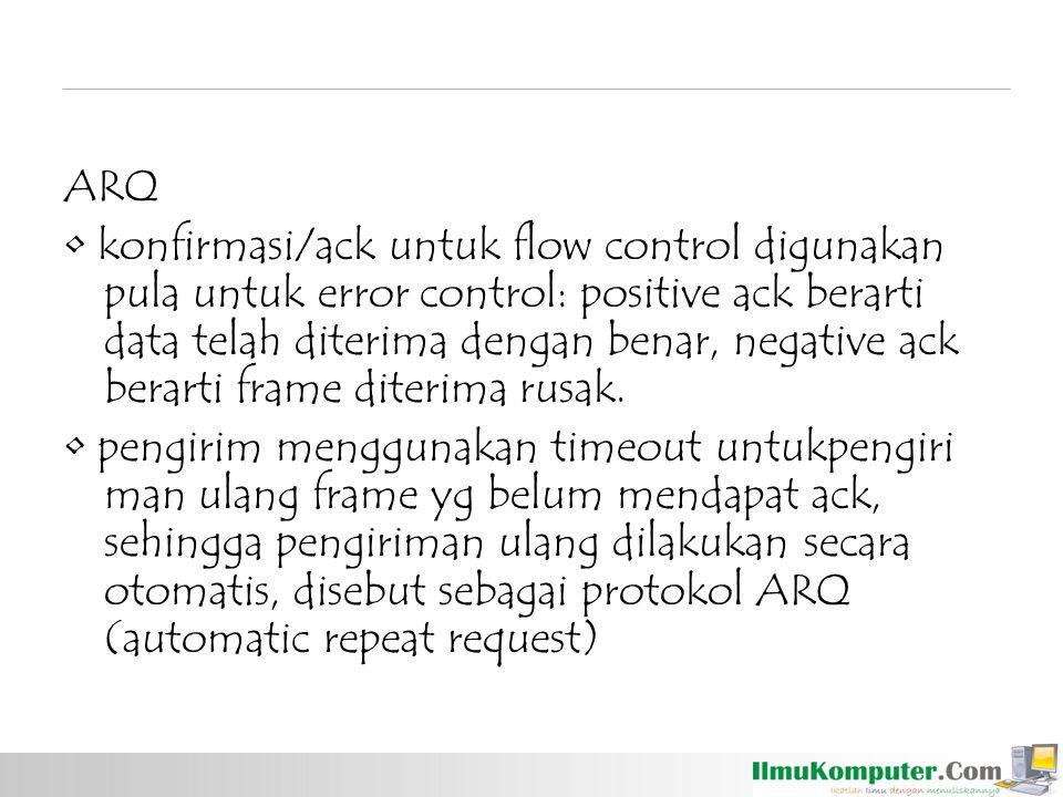 ARQ konfirmasi/ack untuk flow control digunakan pula untuk error control: positive ack berarti data telah diterima dengan benar, negative ack berarti