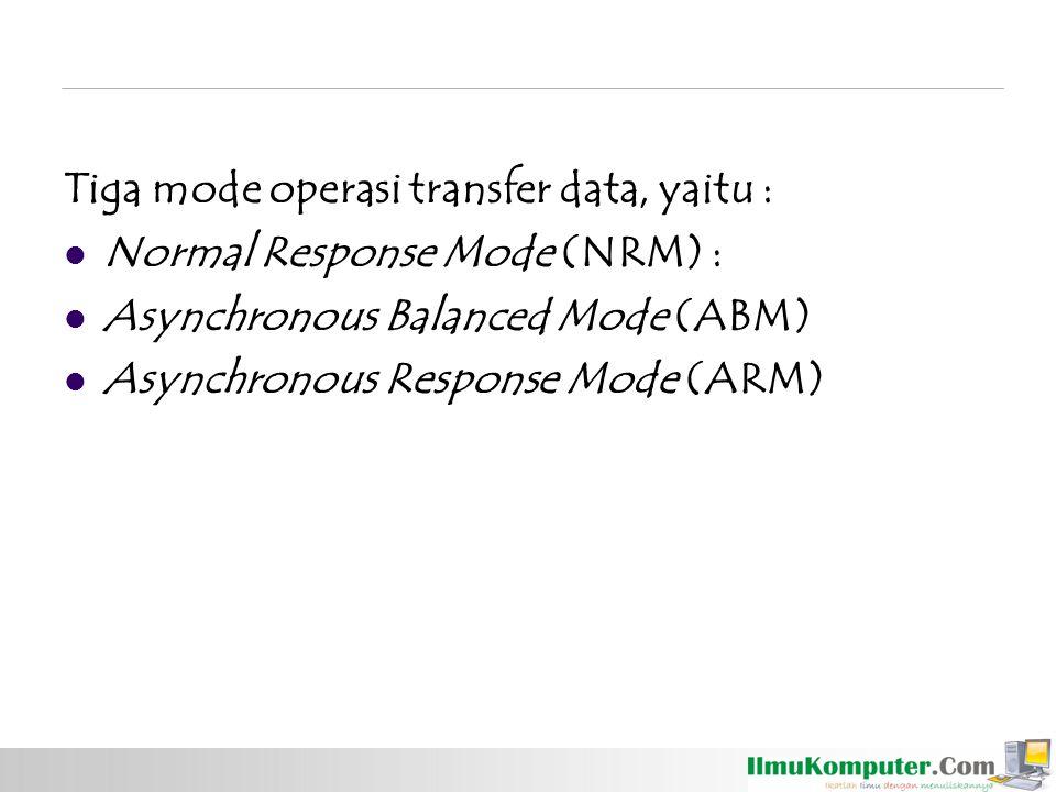 Tiga mode operasi transfer data, yaitu : Normal Response Mode (NRM) : Asynchronous Balanced Mode (ABM) Asynchronous Response Mode (ARM)