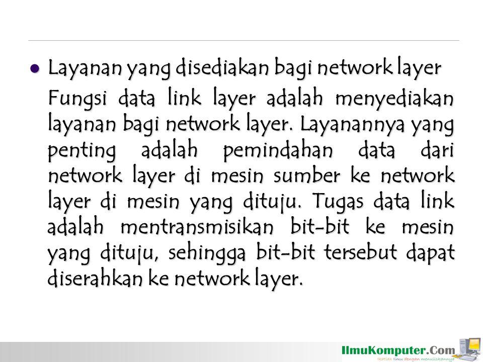 Layanan yang disediakan bagi network layer Layanan yang disediakan bagi network layer Fungsi data link layer adalah menyediakan layanan bagi network l