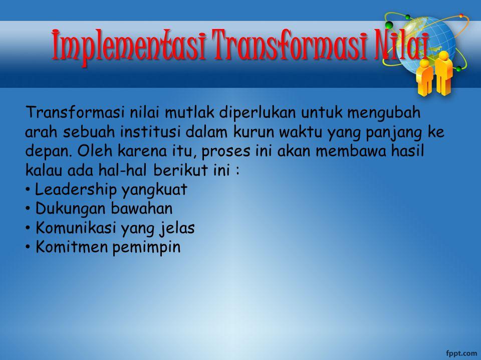 Implementasi Transformasi Nilai Transformasi nilai mutlak diperlukan untuk mengubah arah sebuah institusi dalam kurun waktu yang panjang ke depan. Ole