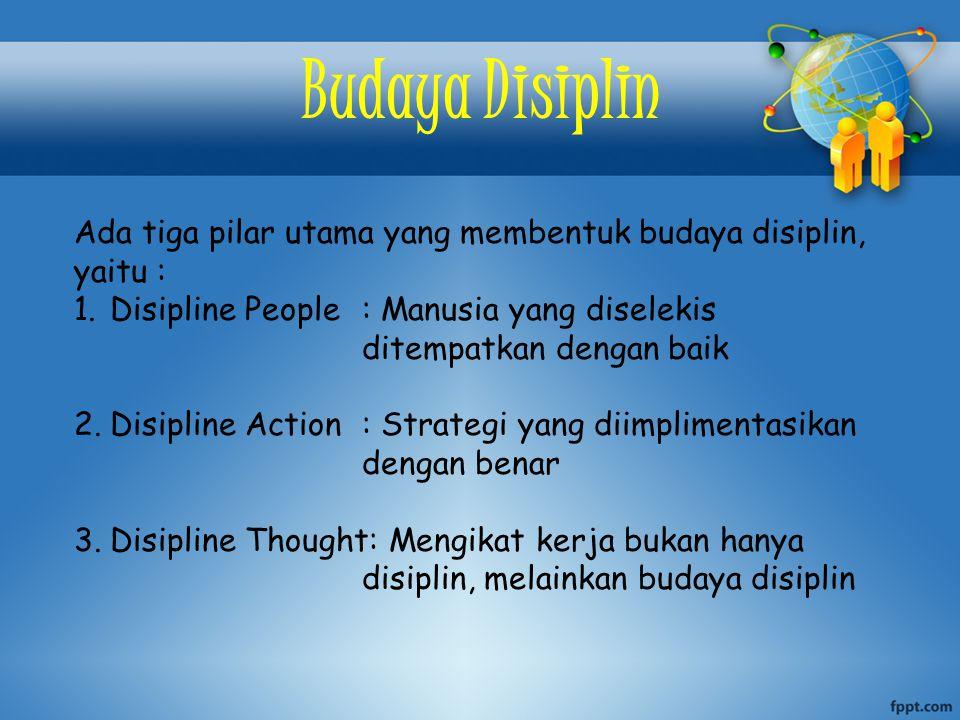 Budaya Disiplin Ada tiga pilar utama yang membentuk budaya disiplin, yaitu : 1.Disipline People: Manusia yang diselekis ditempatkan dengan baik 2.Disipline Action: Strategi yang diimplimentasikan dengan benar 3.Disipline Thought: Mengikat kerja bukan hanya disiplin, melainkan budaya disiplin