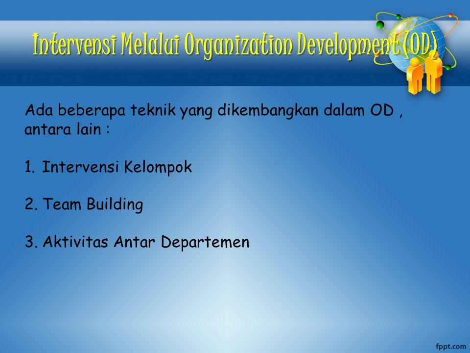 Intervensi Melalui Organization Development (OD) Ada beberapa teknik yang dikembangkan dalam OD, antara lain : 1.Intervensi Kelompok 2.Team Building 3.Aktivitas Antar Departemen