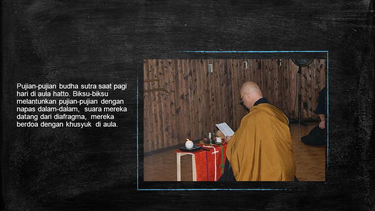 Pujian-pujian budha sutra saat pagi hari di aula hatto. Biksu-biksu melantunkan pujian-pujian dengan napas dalam-dalam, suara mereka datang dari diafr