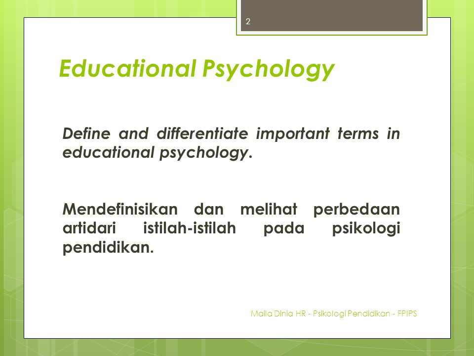 Educational Psychology is the scientific discipline that addresses the questions Why do some students learn more than others? and What can be done to improve that learning? Maila Dinia HR - Psikologi Pendidikan - FPIPS 13