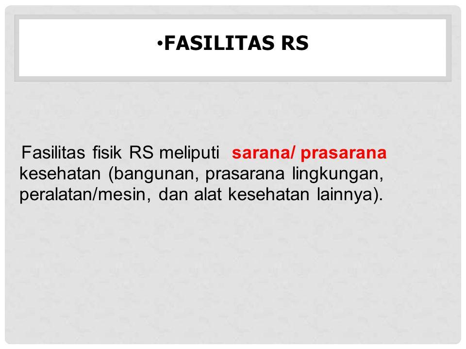 FASILITAS RS Fasilitas fisik RS meliputi sarana/ prasarana kesehatan (bangunan, prasarana lingkungan, peralatan/mesin, dan alat kesehatan lainnya).
