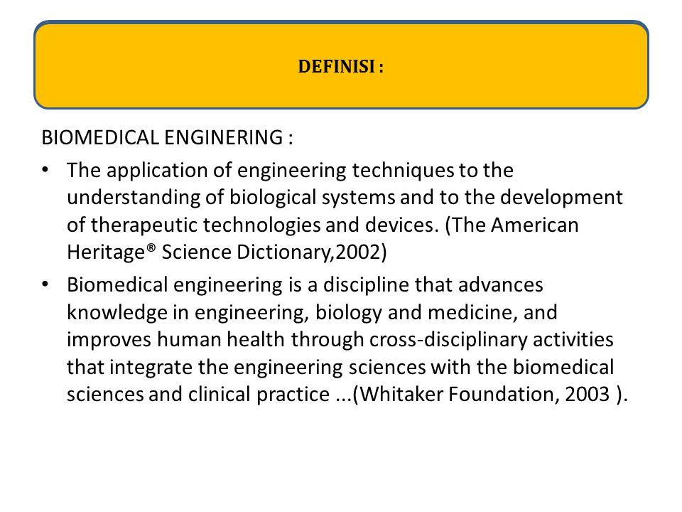 DEFINISI : BIOMEDICAL ENGINERING : The application of engineering techniques to the understanding of biological systems and to the development of ther