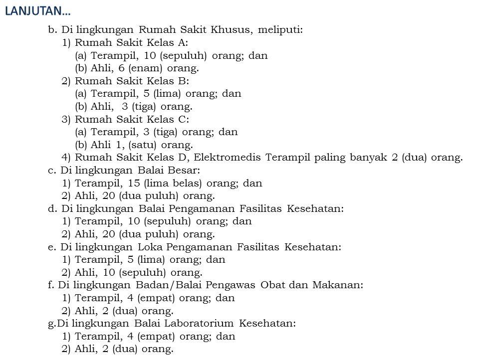 b. Di lingkungan Rumah Sakit Khusus, meliputi: 1) Rumah Sakit Kelas A: (a) Terampil, 10 (sepuluh) orang; dan (b) Ahli, 6 (enam) orang. 2) Rumah Sakit