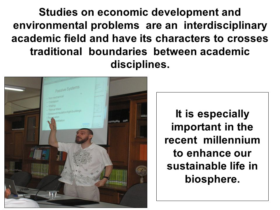 Studies on economic development and environmental problems are an interdisciplinary academic field and have its characters to crosses traditional boundaries between academic disciplines.