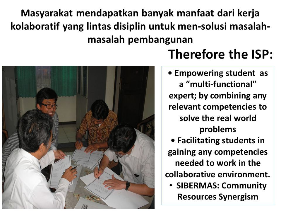 Masyarakat mendapatkan banyak manfaat dari kerja kolaboratif yang lintas disiplin untuk men-solusi masalah- masalah pembangunan Therefore the ISP: Empowering student as a multi-functional expert; by combining any relevant competencies to solve the real world problems Facilitating students in gaining any competencies needed to work in the collaborative environment.
