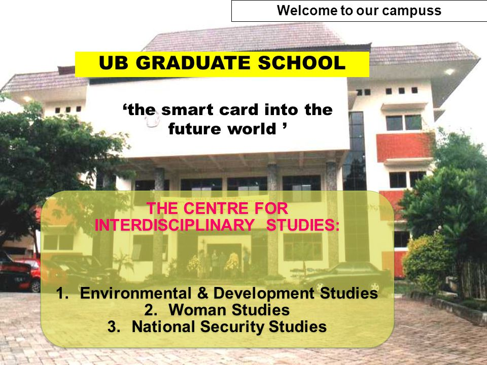 UB GRADUATE SCHOOL THE CENTRE FOR INTERDISCIPLINARY STUDIES: 1.Environmental & Development Studies 2.Woman Studies 3.National Security Studies THE CENTRE FOR INTERDISCIPLINARY STUDIES: 1.Environmental & Development Studies 2.Woman Studies 3.National Security Studies 'the smart card into the future world ' Welcome to our campuss