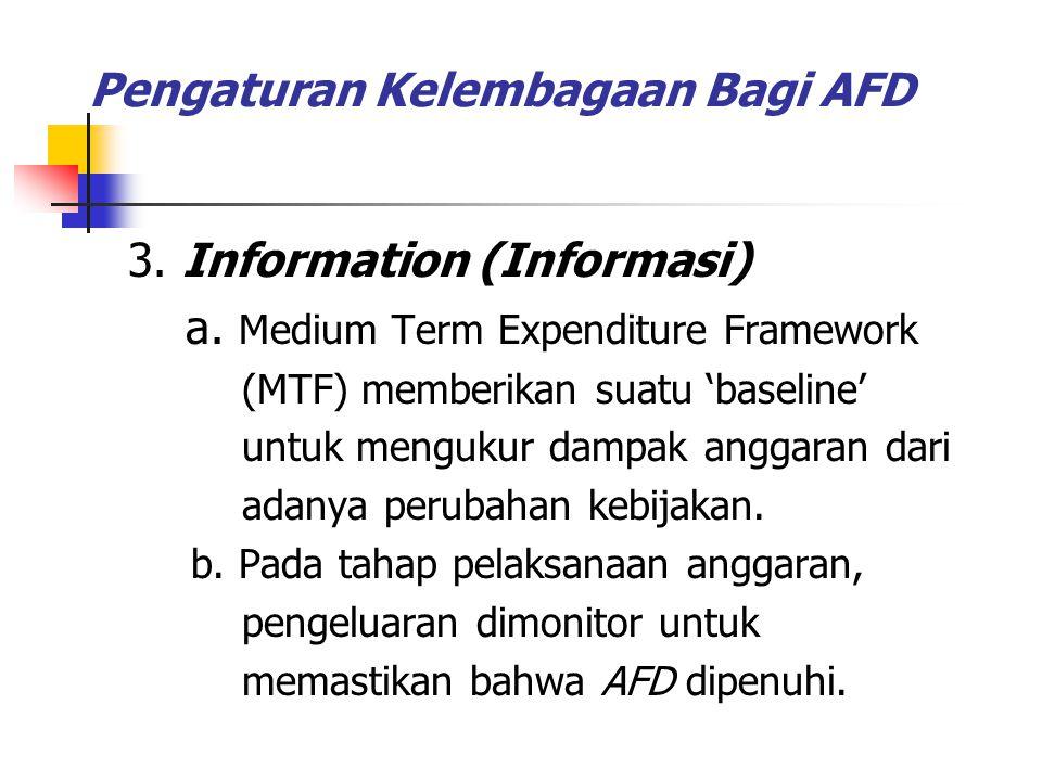Pengaturan Kelembagaan Bagi AFD 3. Information (Informasi) a. Medium Term Expenditure Framework (MTF) memberikan suatu 'baseline' untuk mengukur dampa