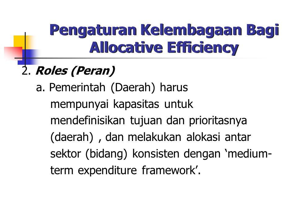 Pengaturan Kelembagaan Bagi Allocative Efficiency 2. Roles (Peran) a. Pemerintah (Daerah) harus mempunyai kapasitas untuk mendefinisikan tujuan dan pr