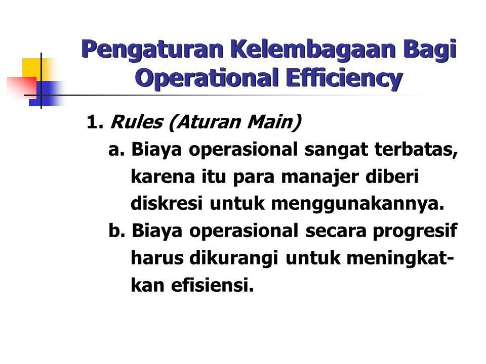 Pengaturan Kelembagaan Bagi Operational Efficiency 1. Rules (Aturan Main) a. Biaya operasional sangat terbatas, karena itu para manajer diberi diskres