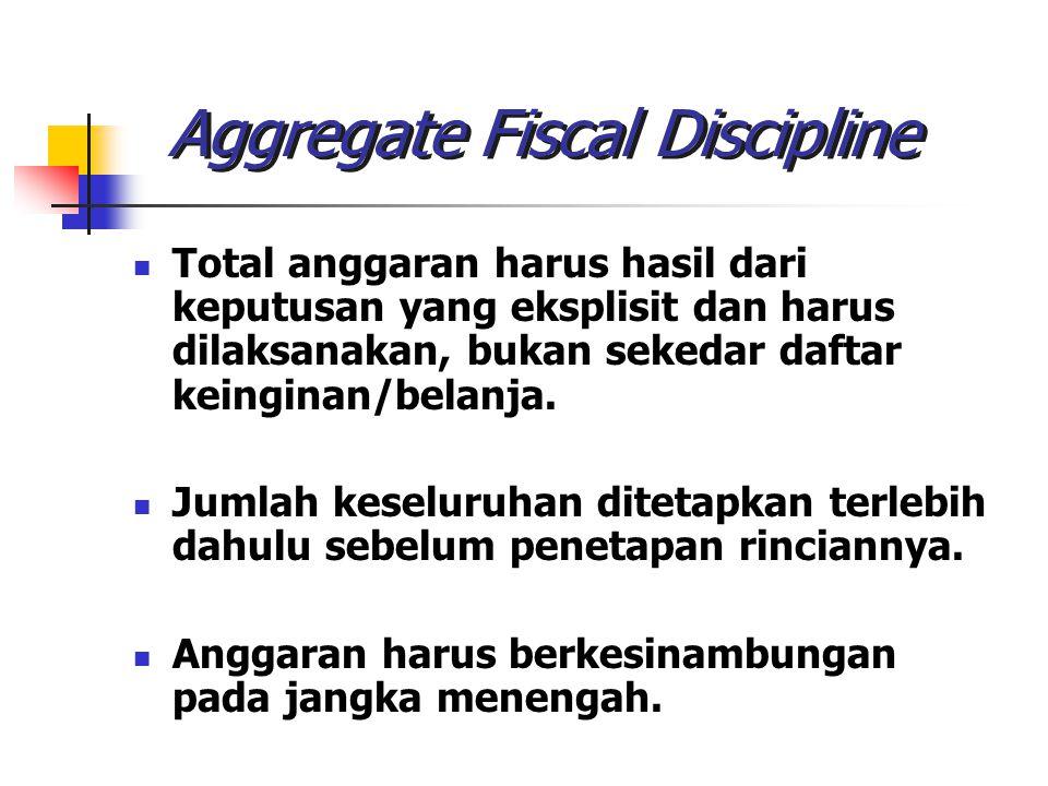 Aggregate Fiscal Discipline Total anggaran harus hasil dari keputusan yang eksplisit dan harus dilaksanakan, bukan sekedar daftar keinginan/belanja. J