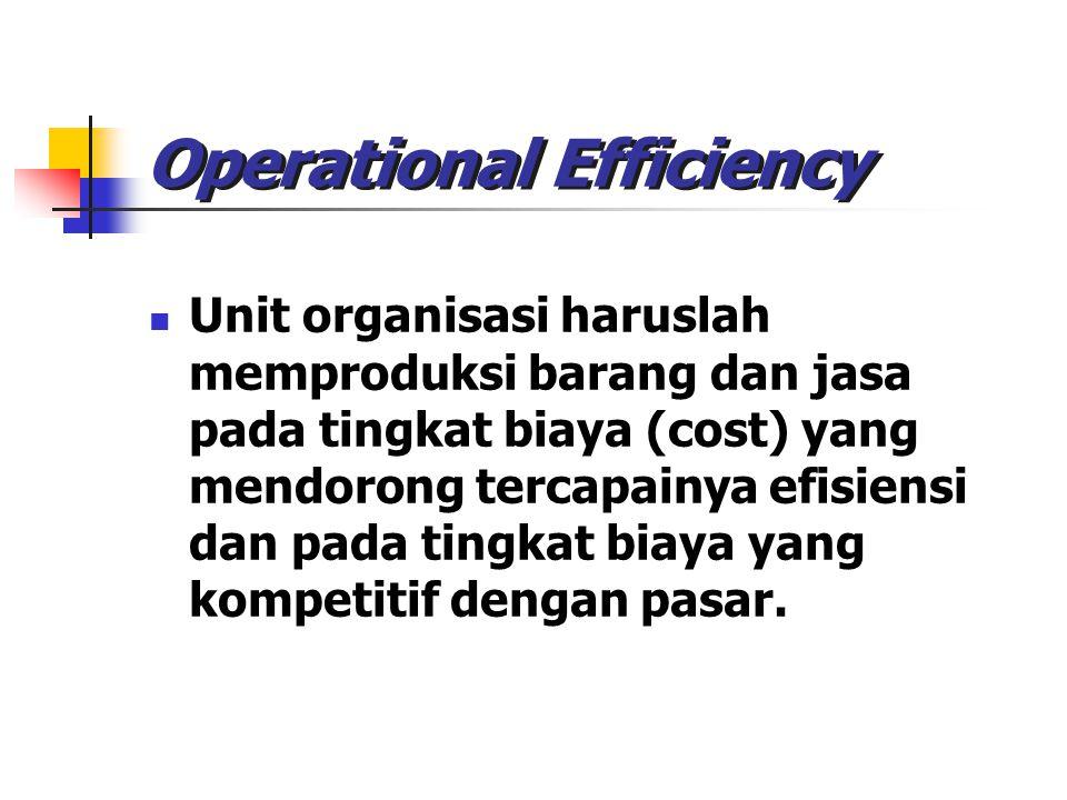 Operational Efficiency Unit organisasi haruslah memproduksi barang dan jasa pada tingkat biaya (cost) yang mendorong tercapainya efisiensi dan pada ti