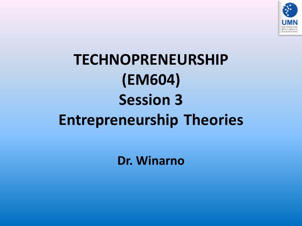 TECHNOPRENEURSHIP (EM604) Session 3 Entrepreneurship Theories Dr. Winarno