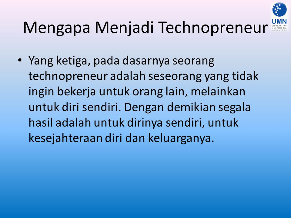 Mengapa Menjadi Technopreneur Yang ketiga, pada dasarnya seorang technopreneur adalah seseorang yang tidak ingin bekerja untuk orang lain, melainkan u