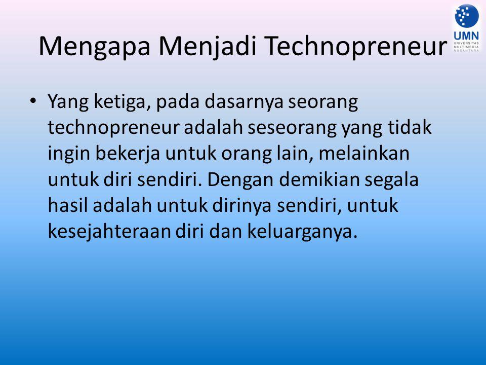 Mengapa Menjadi Technopreneur Yang ketiga, pada dasarnya seorang technopreneur adalah seseorang yang tidak ingin bekerja untuk orang lain, melainkan untuk diri sendiri.