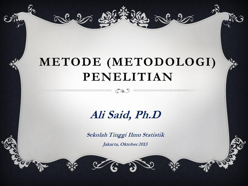 METODE (METODOLOGI) PENELITIAN Ali Said, Ph.D Sekolah Tinggi Ilmu Statistik Jakarta, Oktober 2013