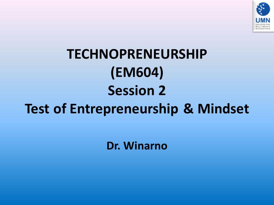 TECHNOPRENEURSHIP (EM604) Session 2 Test of Entrepreneurship & Mindset Dr. Winarno