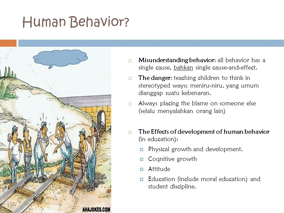 Human Behavior?  Misunderstanding behavior: all behavior has a single cause, bahkan single cause-and-effect.  The danger: teaching children to think