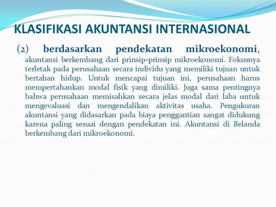 KLASIFIKASI AKUNTANSI INTERNASIONAL (2) berdasarkan pendekatan mikroekonomi, akuntansi berkembang dari prinsip-prinsip mikroekonomi. Fokusnya terletak