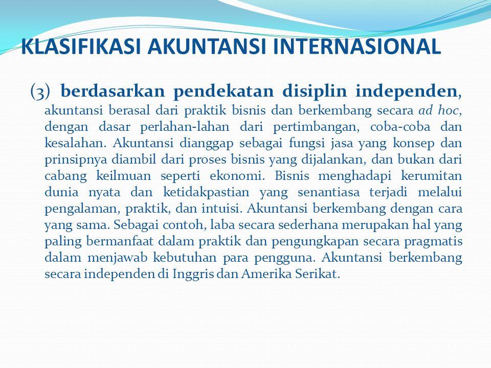 KLASIFIKASI AKUNTANSI INTERNASIONAL (3) berdasarkan pendekatan disiplin independen, akuntansi berasal dari praktik bisnis dan berkembang secara ad hoc