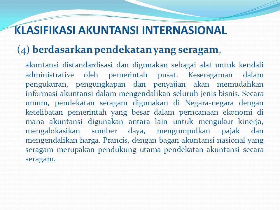 KLASIFIKASI AKUNTANSI INTERNASIONAL (4) berdasarkan pendekatan yang seragam, akuntansi distandardisasi dan digunakan sebagai alat untuk kendali admini