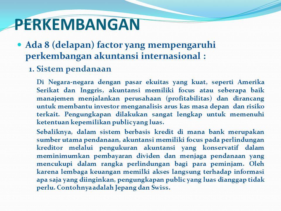 PERKEMBANGAN Ada 8 (delapan) factor yang mempengaruhi perkembangan akuntansi internasional : 1.Sistem pendanaan Di Negara-negara dengan pasar ekuitas