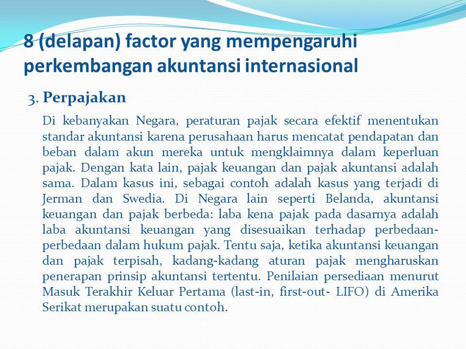 8 (delapan) factor yang mempengaruhi perkembangan akuntansi internasional 3. Perpajakan Di kebanyakan Negara, peraturan pajak secara efektif menentuka