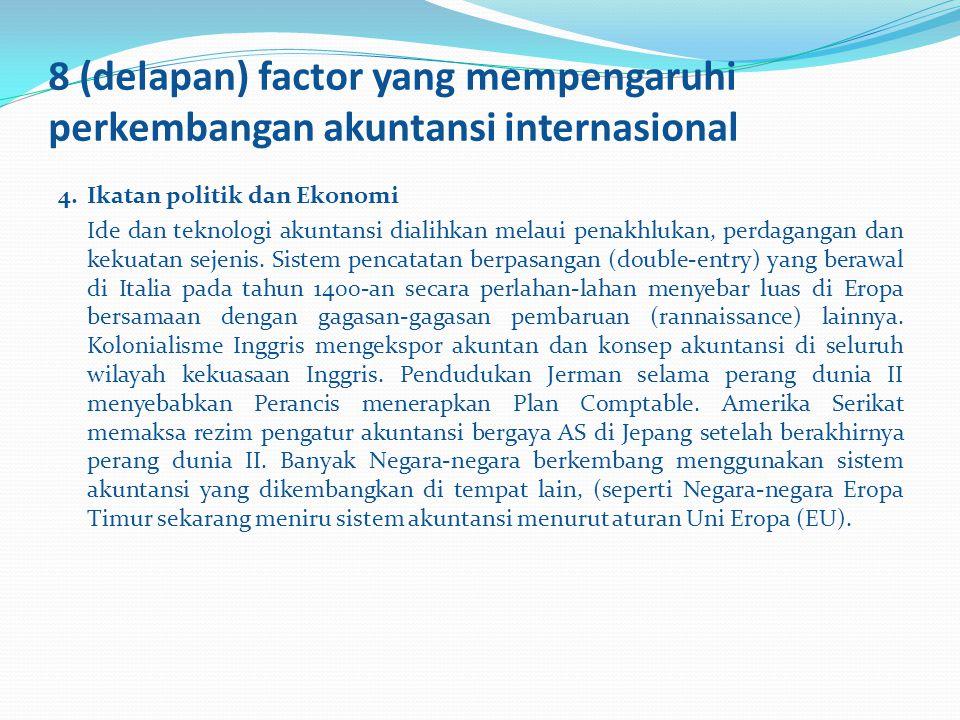 8 (delapan) factor yang mempengaruhi perkembangan akuntansi internasional 4.Ikatan politik dan Ekonomi Ide dan teknologi akuntansi dialihkan melaui pe