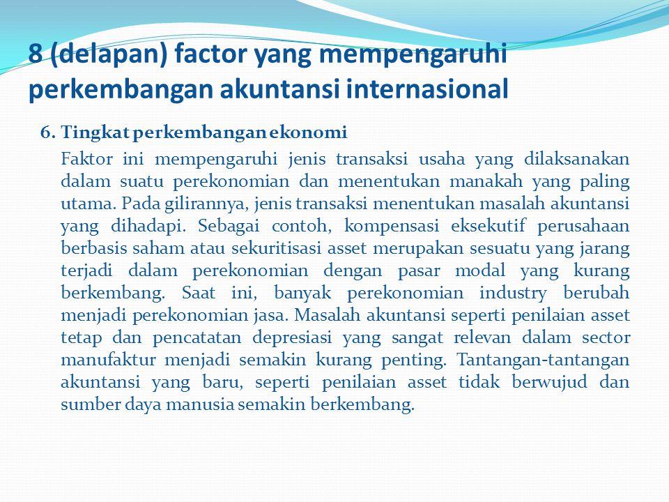 8 (delapan) factor yang mempengaruhi perkembangan akuntansi internasional 6.Tingkat perkembangan ekonomi Faktor ini mempengaruhi jenis transaksi usaha