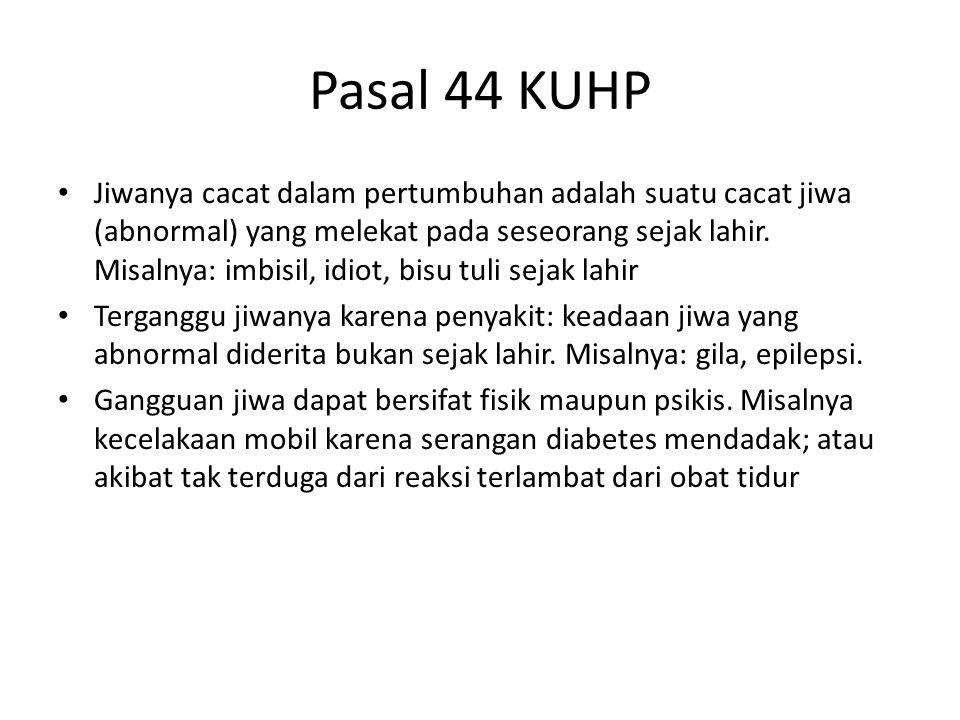 Pasal 44 KUHP Jiwanya cacat dalam pertumbuhan adalah suatu cacat jiwa (abnormal) yang melekat pada seseorang sejak lahir. Misalnya: imbisil, idiot, bi