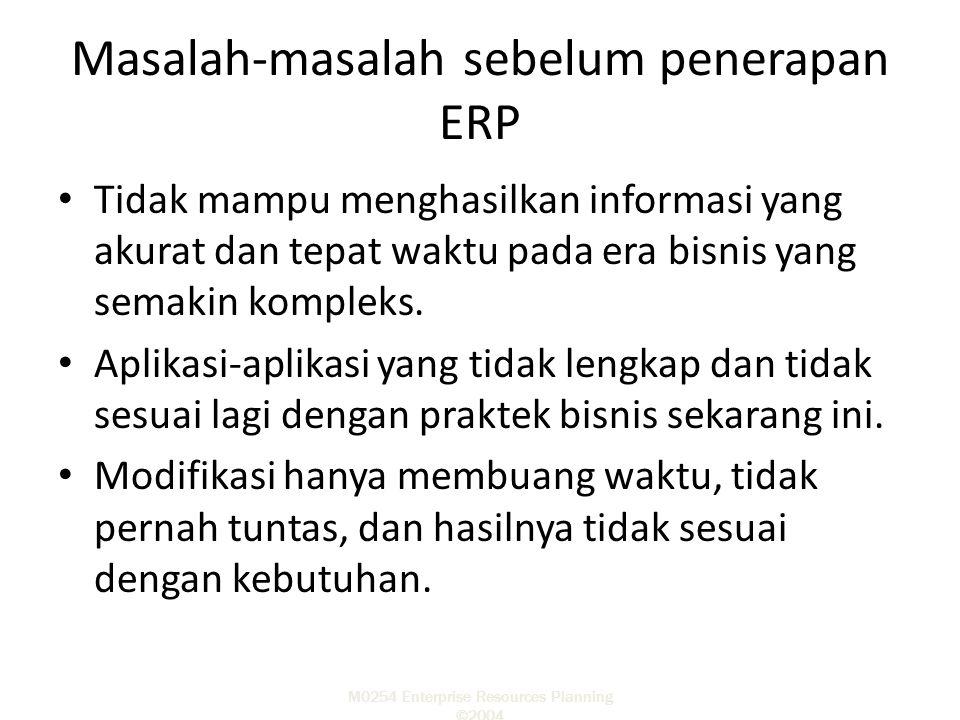 M0254 Enterprise Resources Planning ©2004 Manfaat-manfaat mengimplementasikan ERP Sisfo yang teriegrasi, real-time, dan transparan.Integrated, Proses-proses bisnis menjadi berstandard Meningkatkan kualitas informasi.