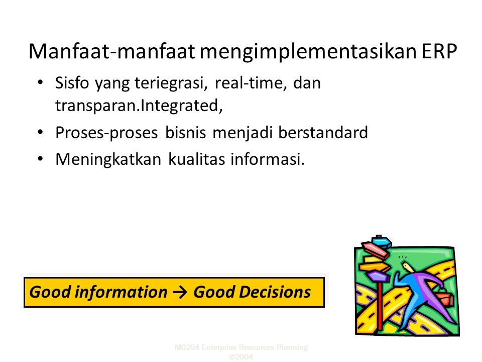 M0254 Enterprise Resources Planning ©2004 Kemampuan ERP Integrasi sistem baik secara internal perusahaan maupun global Tidak memerlukan lagi kegiatan updating.
