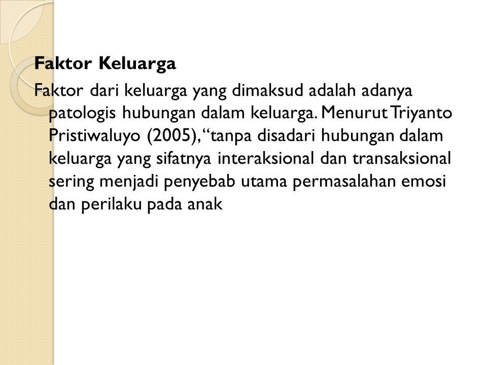 """Faktor Keluarga Faktor dari keluarga yang dimaksud adalah adanya patologis hubungan dalam keluarga. Menurut Triyanto Pristiwaluyo (2005), """"tanpa disad"""