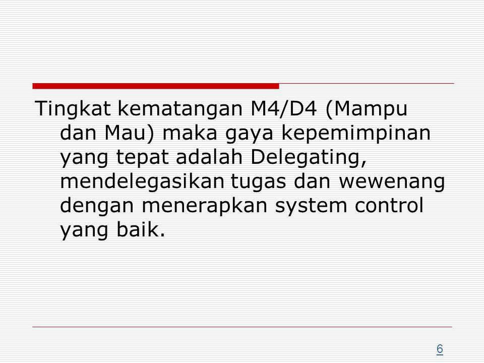 Tingkat kematangan M4/D4 (Mampu dan Mau) maka gaya kepemimpinan yang tepat adalah Delegating, mendelegasikan tugas dan wewenang dengan menerapkan syst
