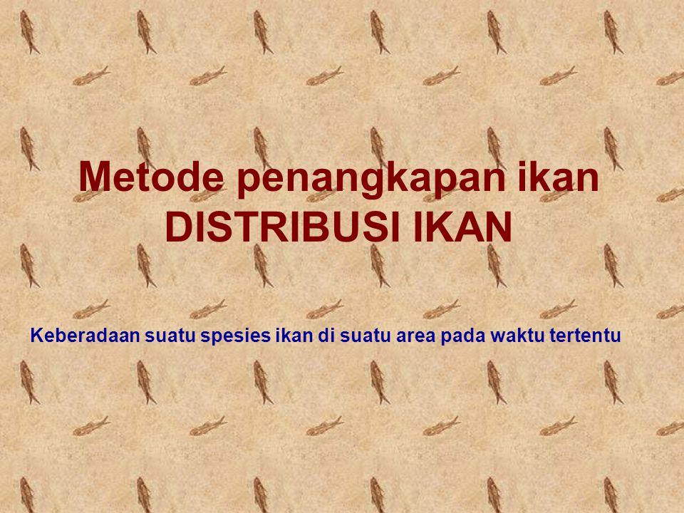 Metode penangkapan ikan DISTRIBUSI IKAN Keberadaan suatu spesies ikan di suatu area pada waktu tertentu