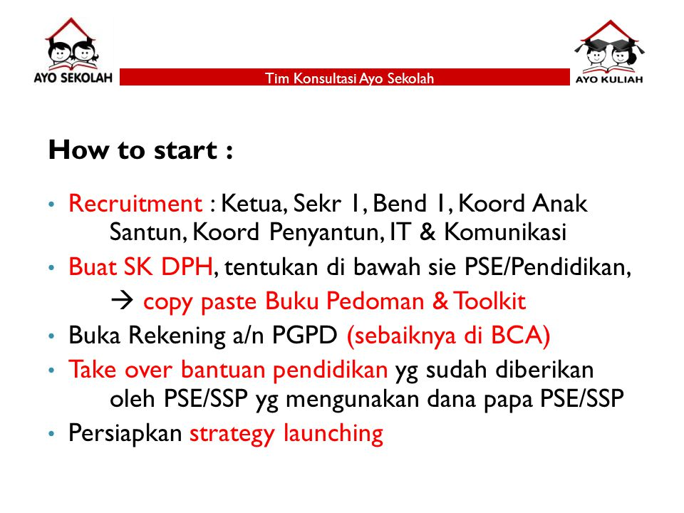 How to start : Recruitment : Ketua, Sekr 1, Bend 1, Koord Anak Santun, Koord Penyantun, IT & Komunikasi Buat SK DPH, tentukan di bawah sie PSE/Pendidikan,  copy paste Buku Pedoman & Toolkit Buka Rekening a/n PGPD (sebaiknya di BCA) Take over bantuan pendidikan yg sudah diberikan oleh PSE/SSP yg mengunakan dana papa PSE/SSP Persiapkan strategy launching Tim Konsultasi Ayo Sekolah