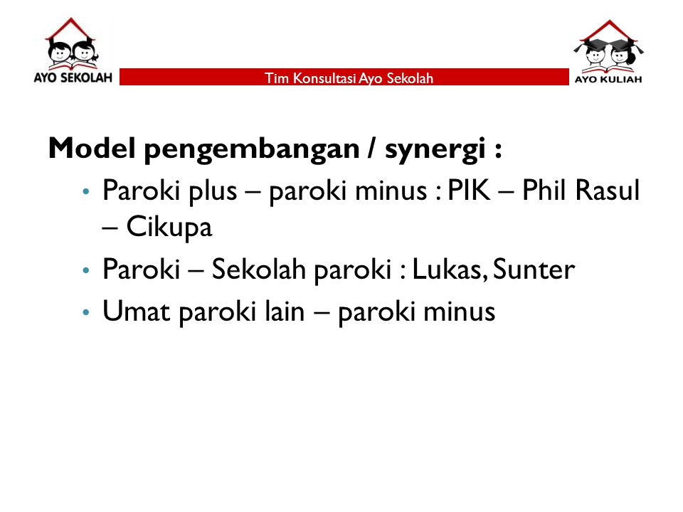 Tim Konsultasi Ayo Sekolah Model pengembangan / synergi : Paroki plus – paroki minus : PIK – Phil Rasul – Cikupa Paroki – Sekolah paroki : Lukas, Sunter Umat paroki lain – paroki minus