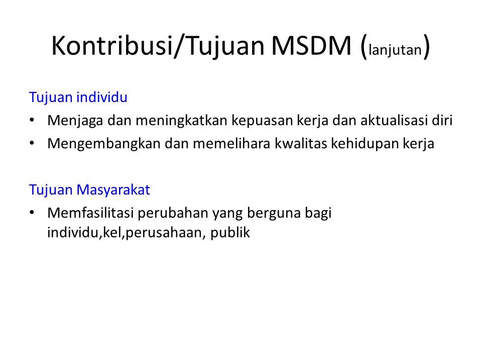 Kontribusi/Tujuan MSDM ( lanjutan ) Tujuan individu Menjaga dan meningkatkan kepuasan kerja dan aktualisasi diri Mengembangkan dan memelihara kwalitas kehidupan kerja Tujuan Masyarakat Memfasilitasi perubahan yang berguna bagi individu,kel,perusahaan, publik