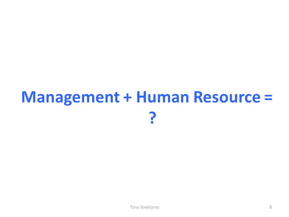 Management + Human Resource = 8Tony Soebijono
