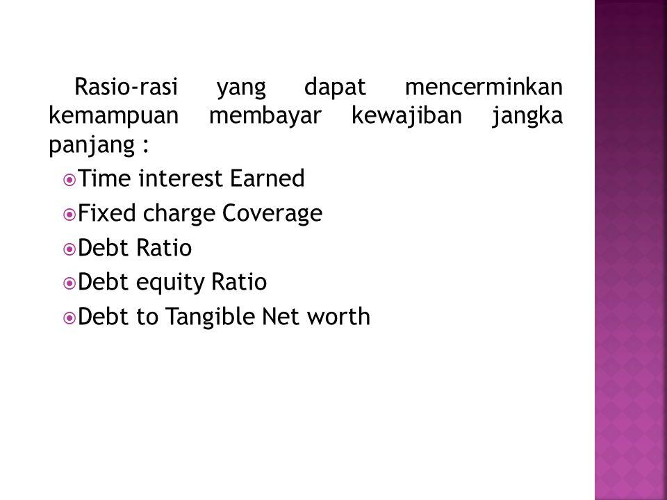 Rasio-rasi yang dapat mencerminkan kemampuan membayar kewajiban jangka panjang :  Time interest Earned  Fixed charge Coverage  Debt Ratio  Debt eq
