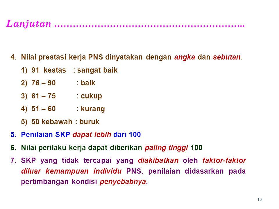 13 4.Nilai prestasi kerja PNS dinyatakan dengan angka dan sebutan. 1)91 keatas : sangat baik 2)76 – 90 : baik 3)61 – 75 : cukup 4)51 – 60 : kurang 5)5