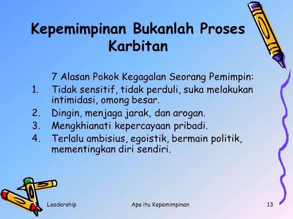 LeadershipApa itu Kepemimpinan13 Kepemimpinan Bukanlah Proses Karbitan 7 Alasan Pokok Kegagalan Seorang Pemimpin: 1.Tidak sensitif, tidak perduli, suk