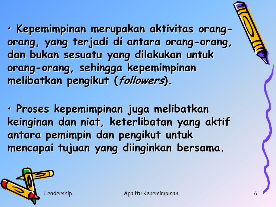 LeadershipApa itu Kepemimpinan6 Kepemimpinan merupakan aktivitas orang- orang, yang terjadi di antara orang-orang, dan bukan sesuatu yang dilakukan un